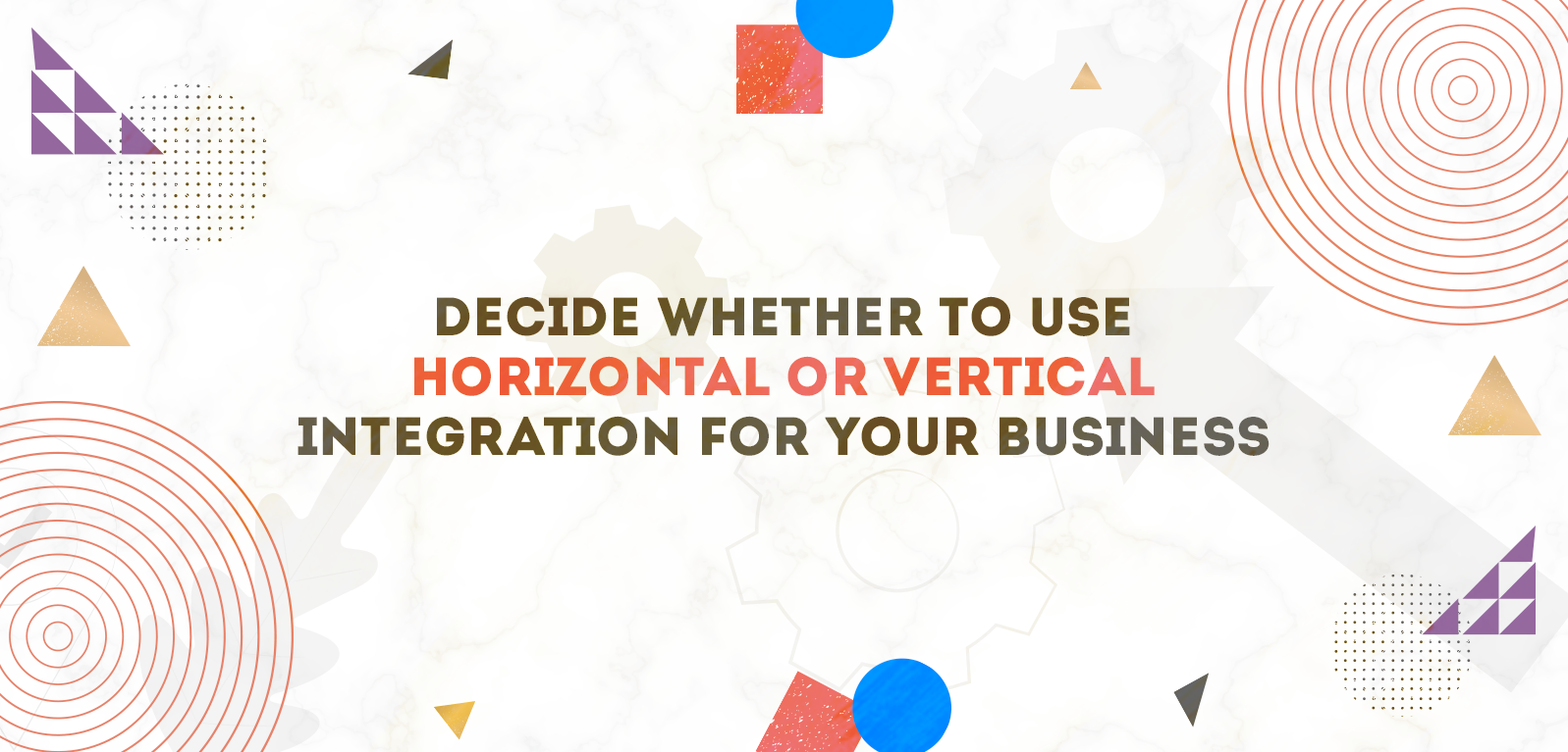 Decide Whether To Use Horizontal Or Vertical Integration For Your Business